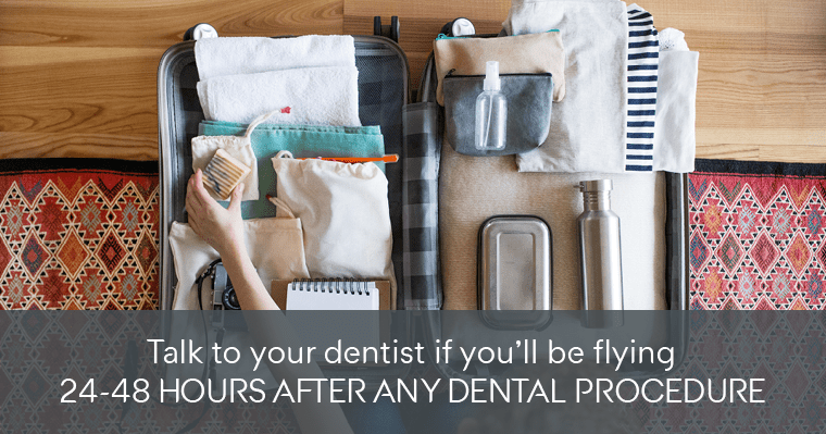 Talk to your dentist if you'll be flying 24-48 hours after any dental procedure
