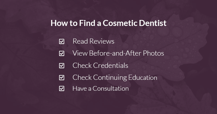 How to Find a Cosmetic Dentist 1. Read Reviews 2. View Before-and-After Photos 3. Check Credentials 4. Check Continuing Education 5. Have a Consultation